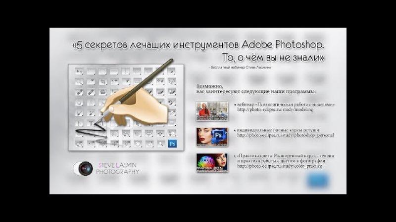 5 секретов лечащих инструментов Adobe Photoshop То о чём вы не знали вебинар Стива Лас