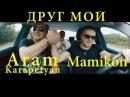 Mamikon ft. Арам Карапетян - Друг Мой (New 2017)