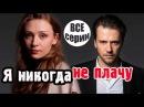 Очень жизненный сериал для домашнего просмотра! Я никогда не плачу русские мелодрамы