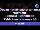 Уроки настольного тенниса. Часть 90. Техника чемпионов.