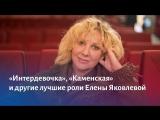 «Интердевочка», «Каменская» и другие лучшие роли Елены Яковлевой