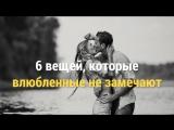 6 вещей, которые  влюбленные не замечают