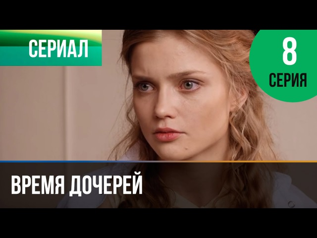 Время дочерей 8 серия - Мелодрама | Фильмы и сериалы - Русские мелодрамы