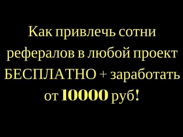 Как привлечь сотни рефералов в любой проект БЕСПЛАТНО заработать от 10000 руб