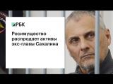 Росимущество распродает активы экс-главы Сахалина
