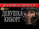 ЗАРУБЕЖНАЯ ФАНТАСТИКА - ДЕВУШКА КИБОРГ - ФИЛЬМЫ НОВИНКИ 2017