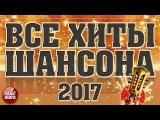 ВСЕ ХИТЫ ШАНСОНА 2017