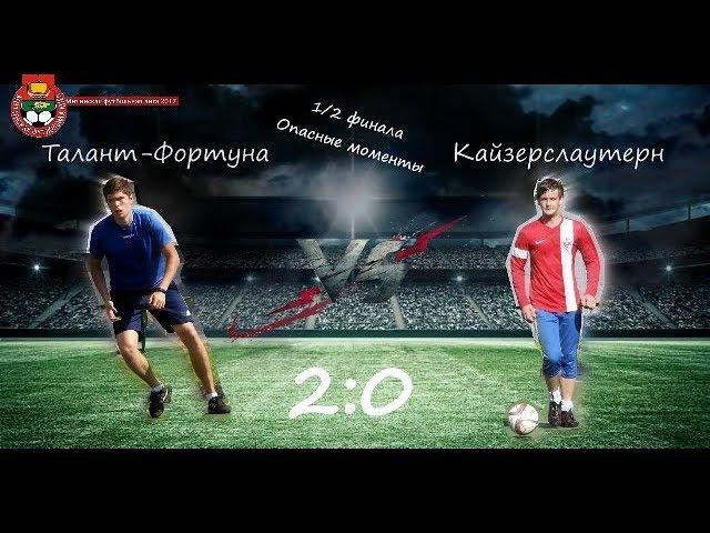 МФЛ-2017. 1/2 финала. Талант-Фортуна - Кайзерслаутерн. 2:0. Опасные моменты