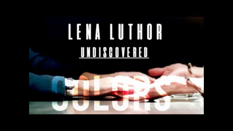 Lena Luthor  Undiscovered Colors  {Character Study}