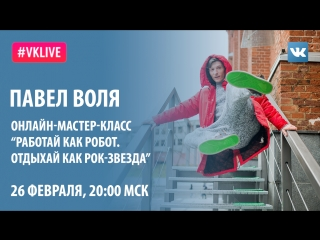 #VKlive: Павел Воля. Онлайн-мастер-класс «Работай как робот. Отдыхай как рок-звезда»