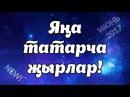 СВЕЖИЕ ТАТАРСКИЕ ПЕСНИ Яңа җырлар - ИЮНЬ 2017