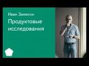 004 Школа менеджмента Продуктовые исследования Иван Замесин