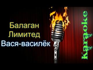 Балаган Лимитед - Вася василек ( караоке )
