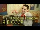 КОРОЧЕ ГОВОРЯ, Я В СССР