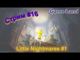 Чем меньше герой, тем больше страха. Game Land. Стрим #16 Little Nightmares #1