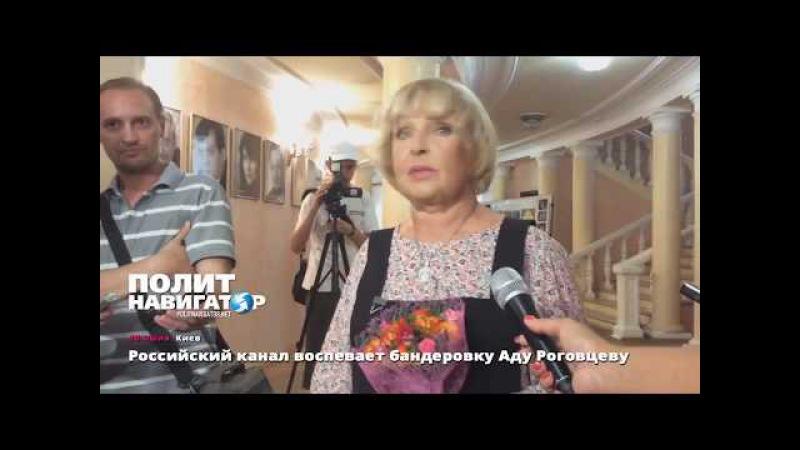 Россйский канал воспевает бандеровку Аду Роговцеву