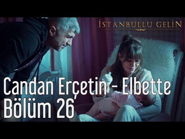 İstanbullu Gelin 26. Bölüm - Candan Erçetin - Elbette