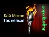 Кай Метов - Так нельзя ( караоке )