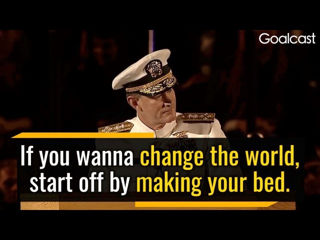 If You Want to Change the World, Start Off by Making Your Bed - William McRaven, US Navy Admiral