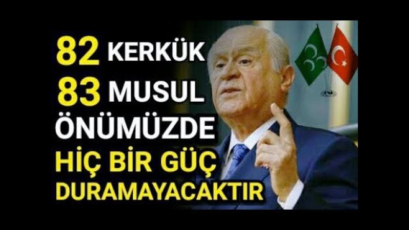 Devlet Bahçeli 82 KERKÜK, 83 MUSUL. Erdoğan İçimizi Rahatlatıyor.