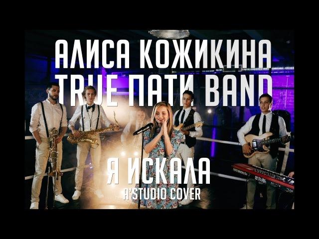 Алиса Кожикина True Пати Band – Я искала (A Studio cover)