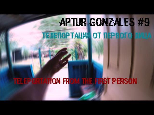 Артур Гонзалес 9 Телепортация от первого лица / Teleportation from the first person