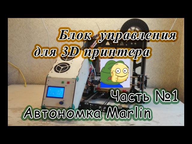 Блок управления для 3D принтера , Часть №1 Автономка Marlin