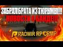 ЗАБРАЛ БРАТА ИЗ ТЮРЬМЫ НОВОСТИ О БАНДЕ RADMIR RP CRMP 46