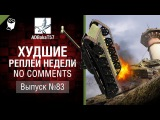 Худшие Реплеи Недели - No Comments №83 - от ADBokaT57 [World of Tanks]