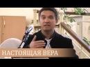 Что такое НАСТОЯЩАЯ ВЕРА поучительный пример Сергей Гаврилов