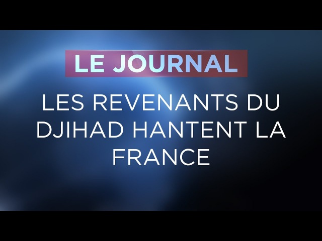 Les Revenants du djihad hantent la France - Journal du lundi 13 novembre 2017