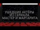УШЕДШИЕ АКТЁРЫ ИЗ СЕРИАЛА МАСТЕР И МАРГАРИТА (2005)
