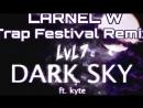 LvL7 feat Kyte - Dark Sky (LARNEL W Trap Festival Remix)