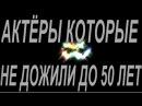 АКТЁРЫ КОТОРЫЕ НЕ ДОЖИЛИ ДО 50 ЛЕТ №3