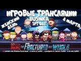 Businka спасает South Park. Spt катает Fortnite и Overwatch с подписчиками. Стрим от 08.03.18