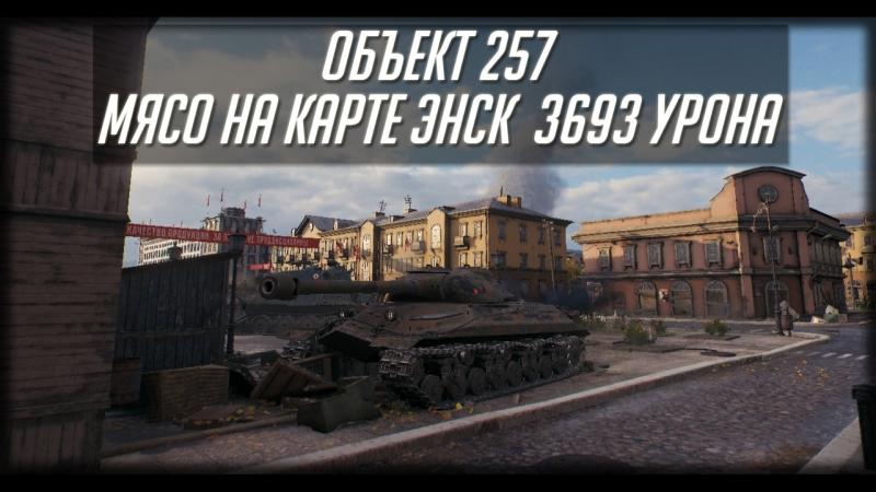 Объект 257 | Карта Энск 3693 урона