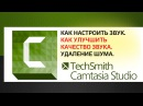 Camtasia Studio 9 Как настроить звук. Как улучшить качество звука. Удаление шума.