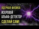 ☢ Ядерная физика искровой альфа-детектор. Сделай сам! Олег Айзон
