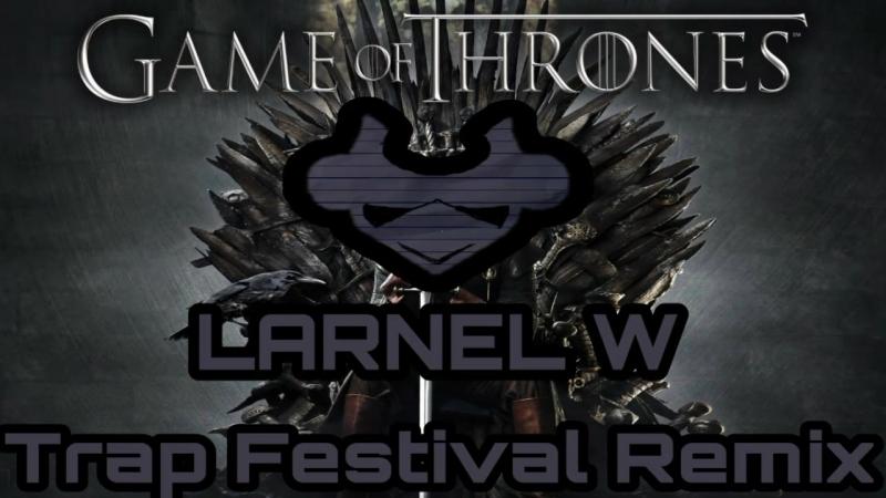 Game The Thrones (LARNEL W Trap Festival Remix)