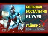 Большая ностальгия по GUYVER (Гайвер 2 Мрачный герой)