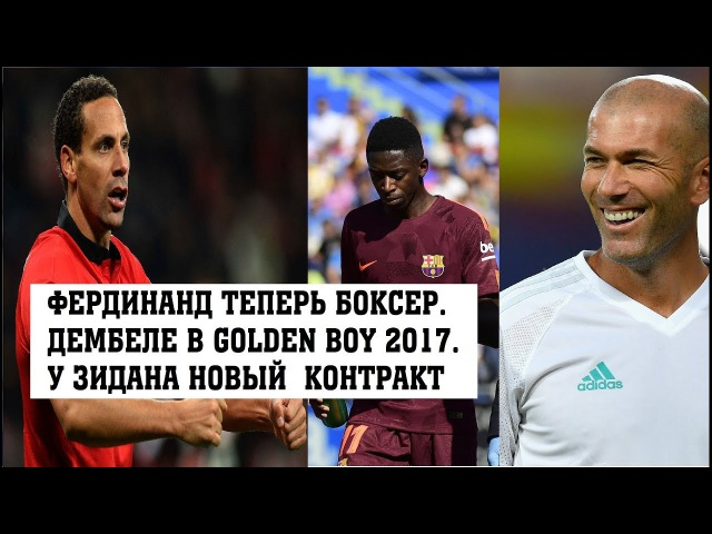 Рио Фердинанд теперь боксер. Дембеле в списке Golden Boy 2017. У Зидана новый контракт?