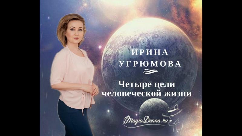 Ирина Угрюмова. Четыре цели человеческой жизни