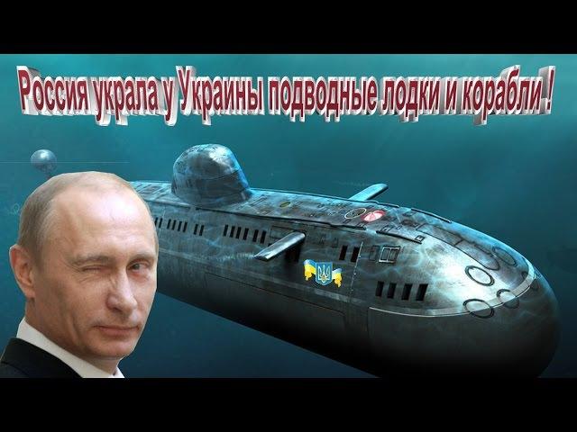Смотреть всем !! Россия украла у Украины подводные лодки и корабли !!
