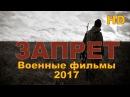 """Новые военные фильмы 2017 """" ЗАПРЕТ"""" Русские фильмы о Великой Отечественной Войне"""