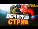 ВЕЧЕРНИЙ СТРИМ НА РАССЛАБОНЕ В PUBG | PlayerUnknowns Battlegrounds