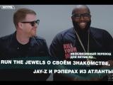 Run The Jewels о своём знакомстве, JAY-Z и рэперах из Атланты (Переведено сайтом Rhyme.ru)