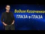 Вадим Казаченко - ГЛАЗА в ГЛАЗА