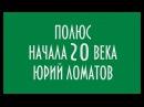 ПОЛЮС НАЧАЛА 20 ВЕКА ЮРИЙ ЛОМАТОВ
