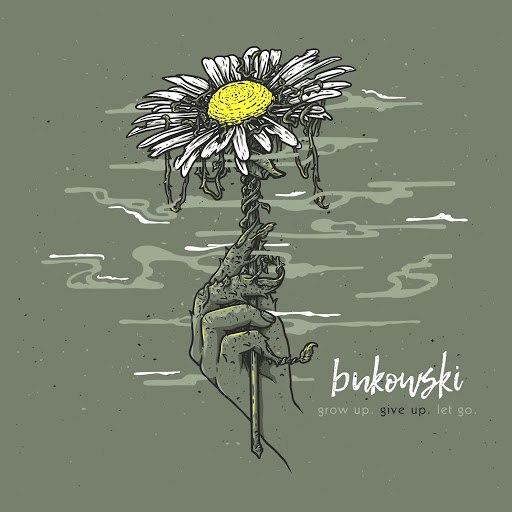 Bukowski альбом grow up. give up. let go.