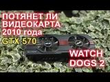 НостальжиПК Потянет ли игру Watch Dogs 2 видеокарта 2010 года GTX 570 ؟